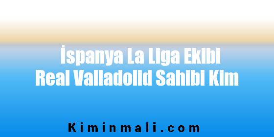İspanya La Liga Ekibi Real Valladolid Sahibi Kim