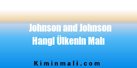 Johnson and Johnson Hangi Ülkenin Malı