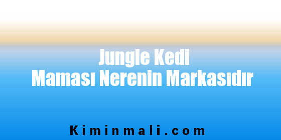 Jungle Kedi Maması Nerenin Markasıdır