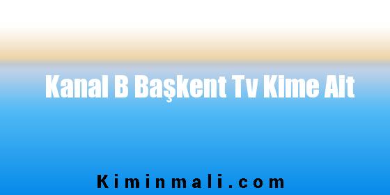 Kanal B Başkent Tv Kime Ait