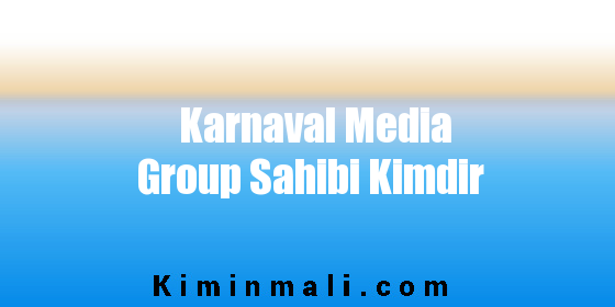 Karnaval Media Group Sahibi Kimdir