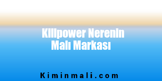 Killpower Nerenin Malı Markası