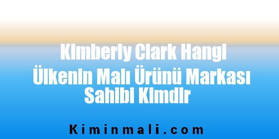Kimberly Clark Hangi Ülkenin Malı Ürünü Markası Sahibi Kimdir
