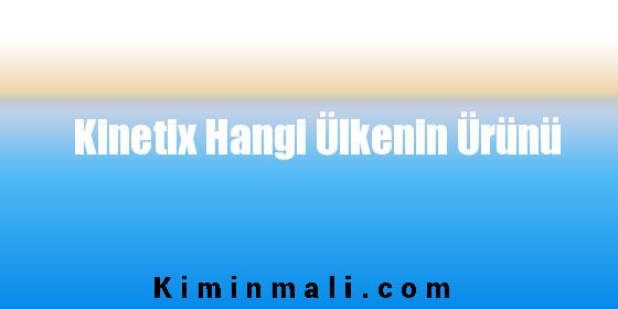 Kinetix Hangi Ülkenin Ürünü