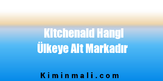 Kitchenaid Hangi Ülkeye Ait Markadır