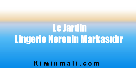 Le Jardin Lingerie Nerenin Markasıdır