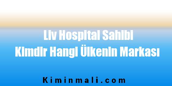 Liv Hospital Sahibi Kimdir Hangi Ülkenin Markası