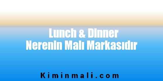 Lunch & Dinner Nerenin Malı Markasıdır