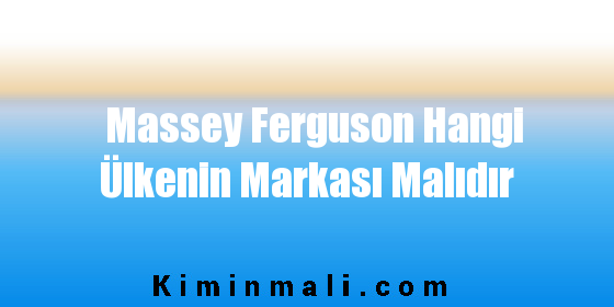Massey Ferguson Hangi Ülkenin Markası Malıdır
