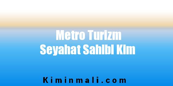 Metro Turizm Seyahat Sahibi Kim
