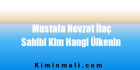 Mustafa Nevzat İlaç Sahibi Kim Hangi Ülkenin