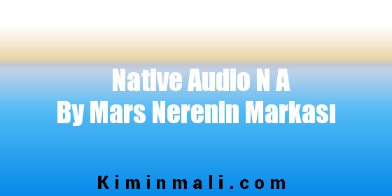 Native Audio N A By Mars Nerenin Markası