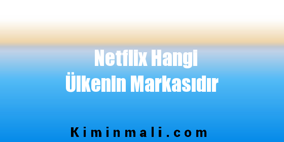 Netflix Hangi Ülkenin Markasıdır
