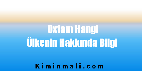 Oxfam Hangi Ülkenin Hakkında Bilgi