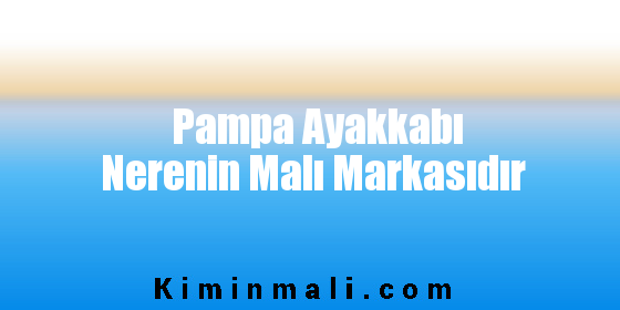 Pampa Ayakkabı Nerenin Malı Markasıdır