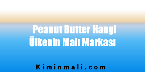 Peanut Butter Hangi Ülkenin Malı Markası
