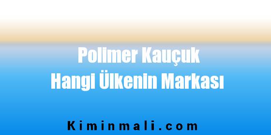Polimer Kauçuk Hangi Ülkenin Markası