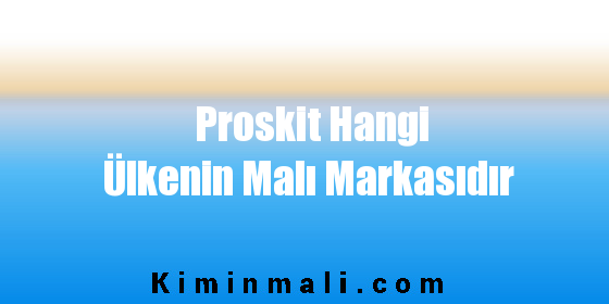 Proskit Hangi Ülkenin Malı Markasıdır
