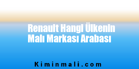 Renault Hangi Ülkenin Malı Markası Arabası