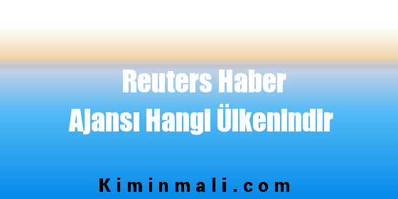 Reuters Haber Ajansı Hangi Ülkenindir