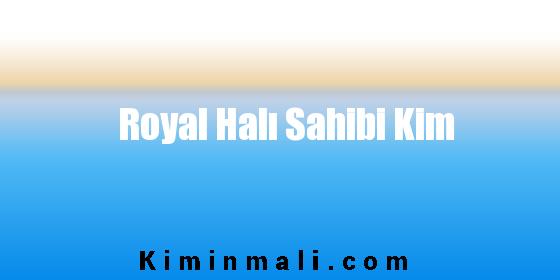 Royal Halı Sahibi Kim