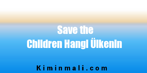 Save the Children Hangi Ülkenin