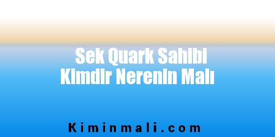 Sek Quark Sahibi Kimdir Nerenin Malı