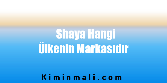 Shaya Hangi Ülkenin Markasıdır