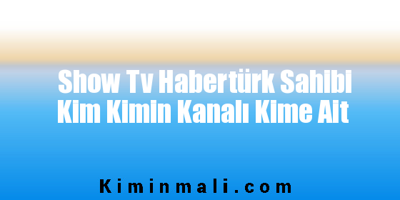 Show Tv Habertürk Sahibi Kim Kimin Kanalı Kime Ait