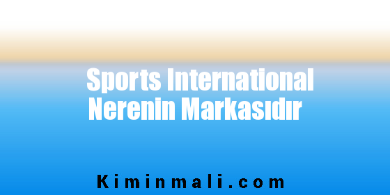 Sports International Nerenin Markasıdır