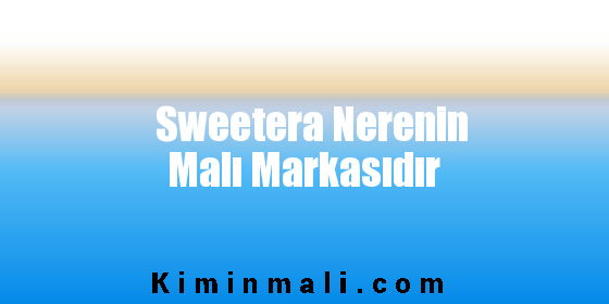 Sweetera Nerenin Malı Markasıdır