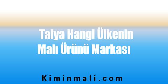 Talya Hangi Ülkenin Malı Ürünü Markası