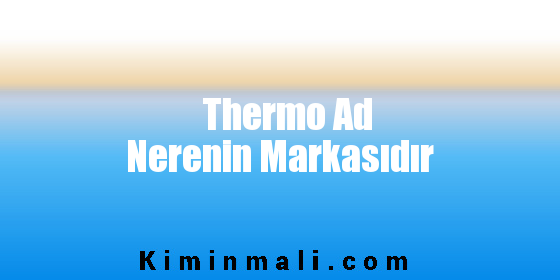 Thermo Ad Nerenin Markasıdır