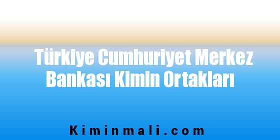 Türkiye Cumhuriyet Merkez Bankası Kimin Ortakları