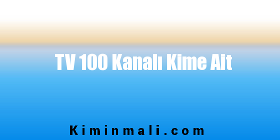 TV 100 Kanalı Kime Ait