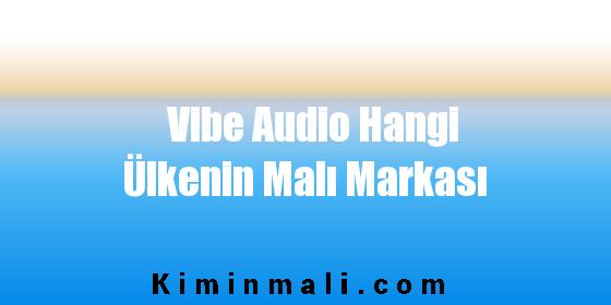 Vibe Audio Hangi Ülkenin Malı Markası