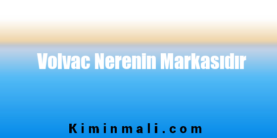 Volvac Nerenin Markasıdır