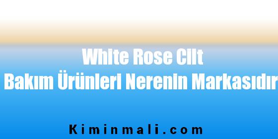 White Rose Cilt Bakım Ürünleri Nerenin Markasıdır